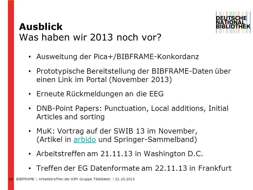 BIBFRAME | Arbeitstreffen der KIM Gruppe Titeldaten | 31.10.2013 16 Ausblick Was haben wir 2013 noch vor? Ausweitung der Pica+/BIBFRAME-Konkordanz Pro