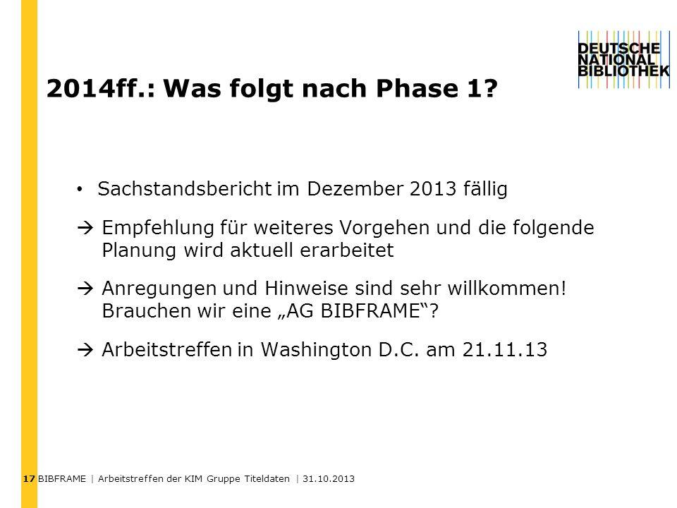 17 BIBFRAME | Arbeitstreffen der KIM Gruppe Titeldaten | 31.10.2013 2014ff.: Was folgt nach Phase 1? Sachstandsbericht im Dezember 2013 fällig Empfehl