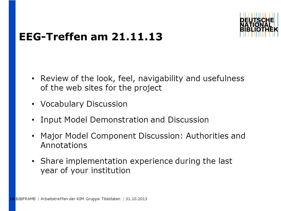 BIBFRAME | Arbeitstreffen der KIM Gruppe Titeldaten | 31.10.2013 18 EEG-Treffen am 21.11.13 Review of the look, feel, navigability and usefulness of the web sites for the project Vocabulary Discussion Input Model Demonstration and Discussion Major Model Component Discussion: Authorities and Annotations Share implementation experience during the last year of your institution