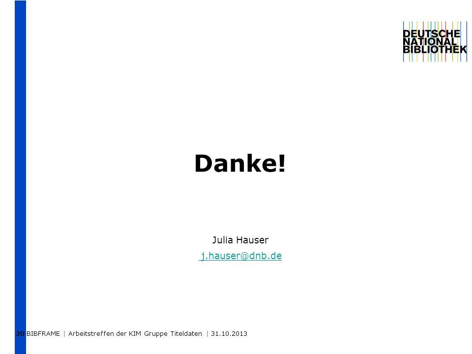 BIBFRAME | Arbeitstreffen der KIM Gruppe Titeldaten | 31.10.2013 20 Danke! Julia Hauser j.hauser@dnb.de j.hauser@dnb.de
