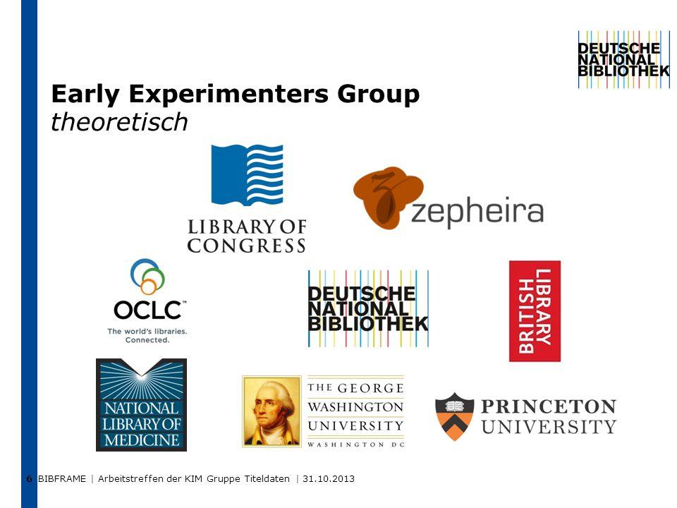 BIBFRAME | Arbeitstreffen der KIM Gruppe Titeldaten | 31.10.2013 6 Early Experimenters Group theoretisch