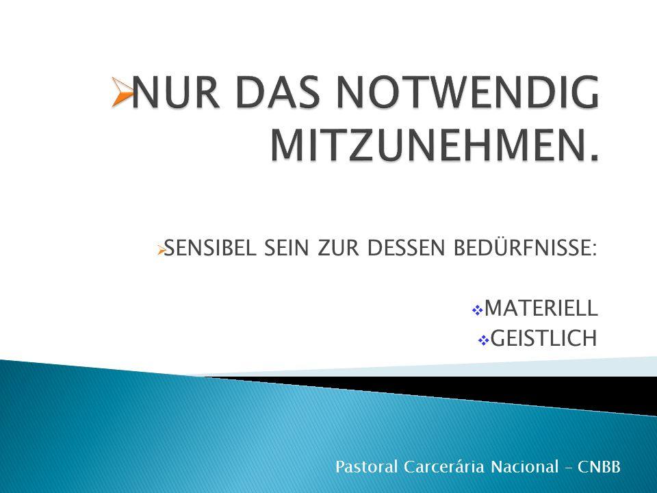SENSIBEL SEIN ZUR DESSEN BEDÜRFNISSE: MATERIELL GEISTLICH Pastoral Carcerária Nacional – CNBB