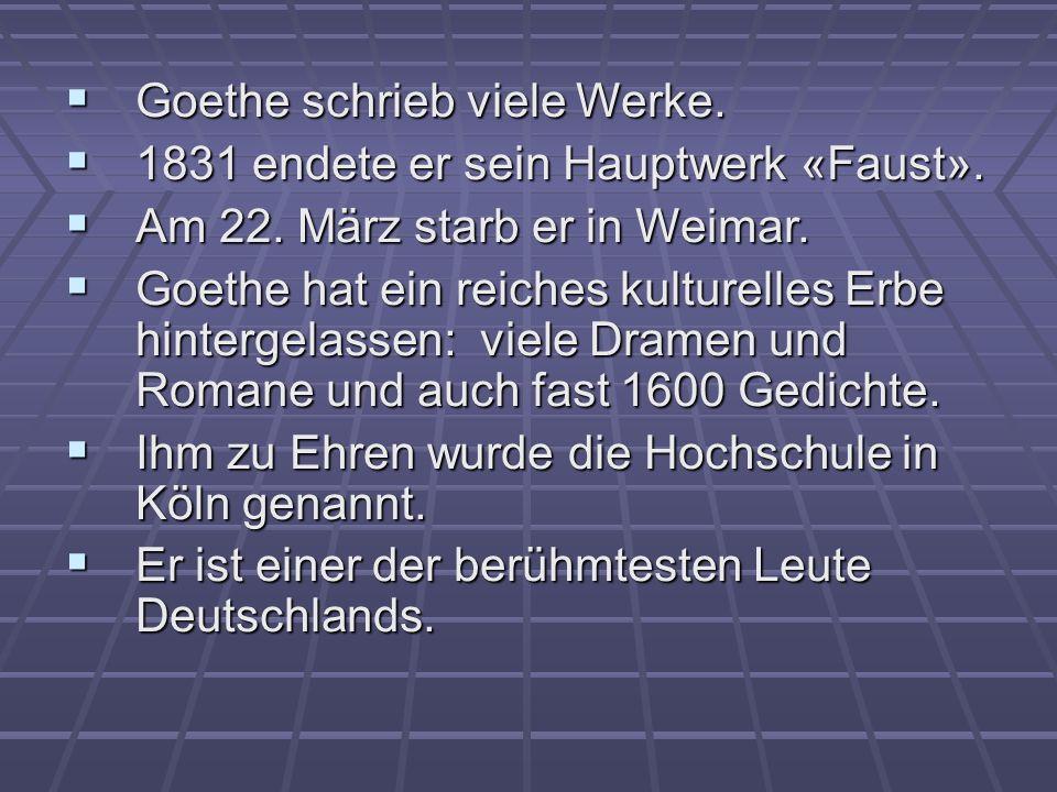 Goethe schrieb viele Werke. Goethe schrieb viele Werke. 1831 endete er sein Hauptwerk «Faust». 1831 endete er sein Hauptwerk «Faust». Am 22. März star
