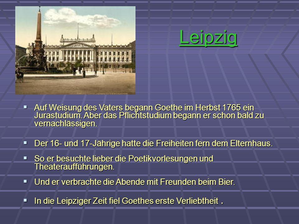 Leipzig Auf Weisung des Vaters begann Goethe im Herbst 1765 ein Jurastudium. Aber das Pflichtstudium begann er schon bald zu vernachlässigen. Auf Weis