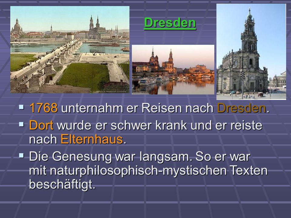 1768 unternahm er Reisen nach Dresden. 1768 unternahm er Reisen nach Dresden. Dort wurde er schwer krank und er reiste nach Elternhaus. Dort wurde er