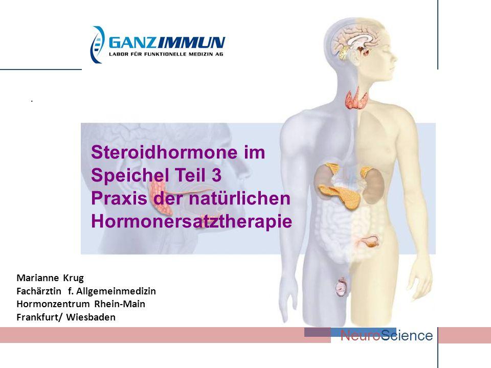 . NeuroScience Steroidhormone im Speichel Teil 3 Praxis der natürlichen Hormonersatztherapie Marianne Krug Fachärztin f. Allgemeinmedizin Hormonzentru