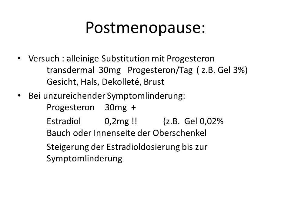 Postmenopause: Versuch : alleinige Substitution mit Progesteron transdermal 30mg Progesteron/Tag ( z.B. Gel 3%) Gesicht, Hals, Dekolleté, Brust Bei un