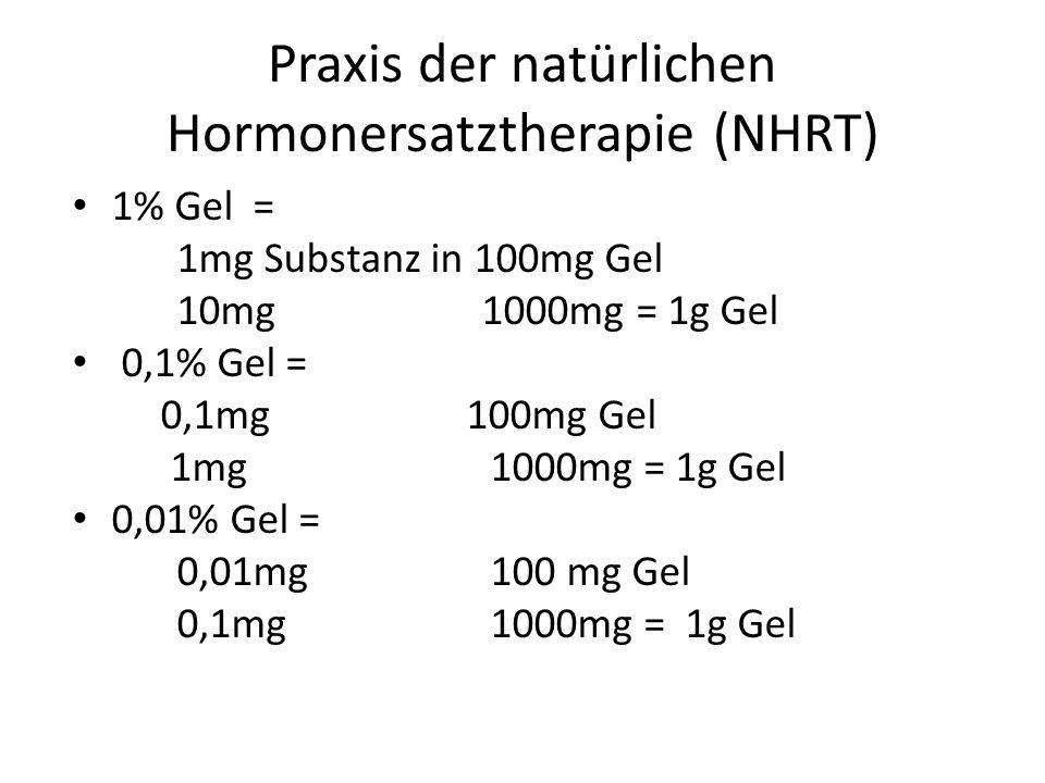 Praxis der natürlichen Hormonersatztherapie (NHRT) 1% Gel = 1mg Substanz in 100mg Gel 10mg 1000mg = 1g Gel 0,1% Gel = 0,1mg 100mg Gel 1mg1000mg = 1g G