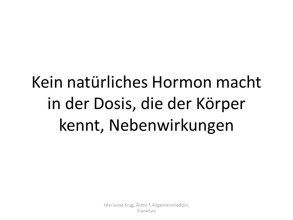 Marianne Krug, Ärztin f. Allgemeinmedizin, Frankfurt Kein natürliches Hormon macht in der Dosis, die der Körper kennt, Nebenwirkungen