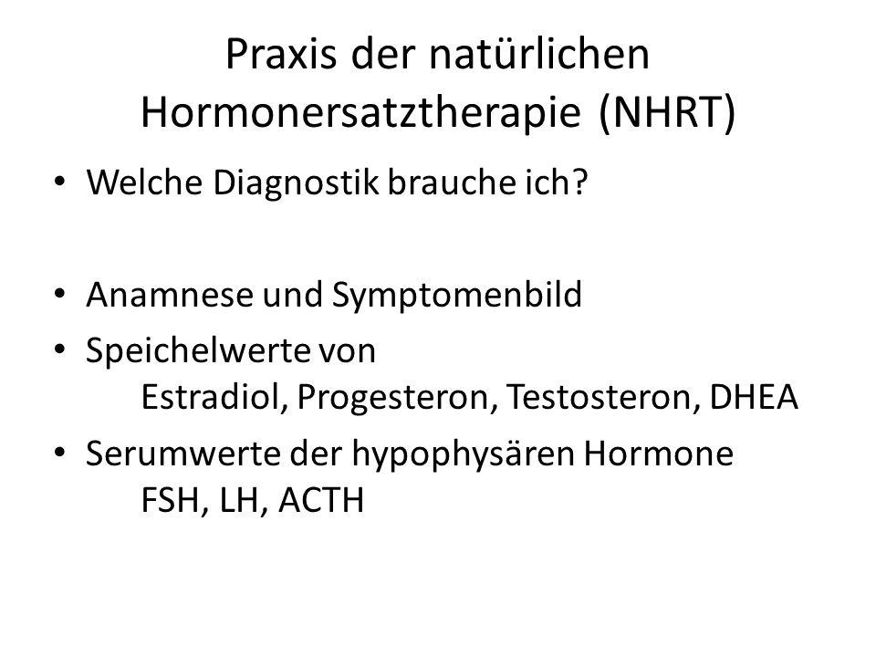 Praxis der natürlichen Hormonersatztherapie (NHRT) Welche Diagnostik brauche ich? Anamnese und Symptomenbild Speichelwerte von Estradiol, Progesteron,
