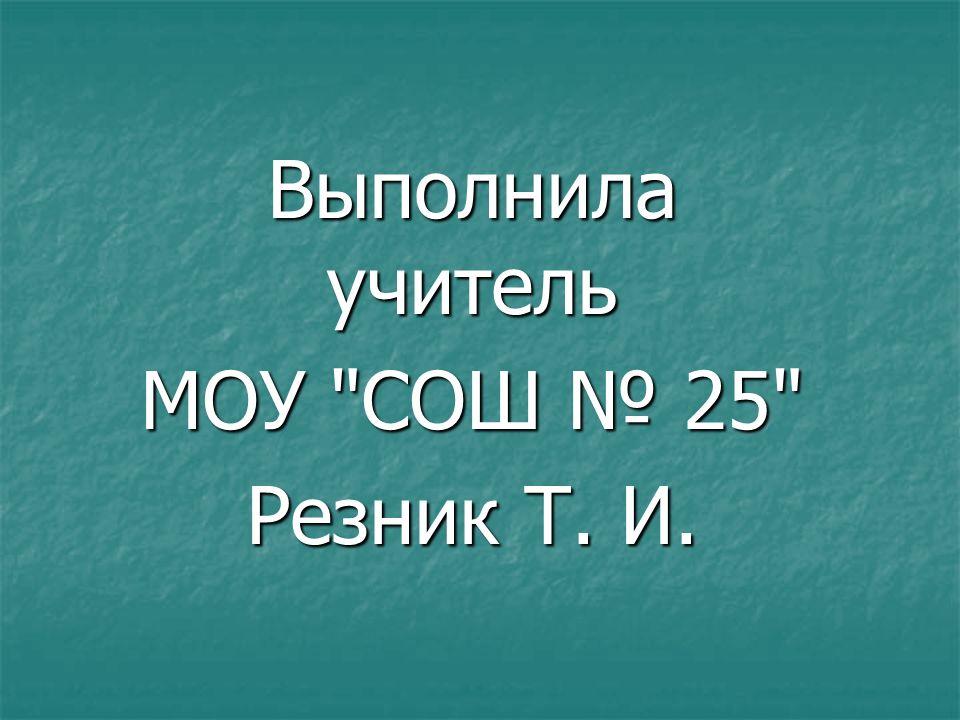 Выполнила учитель МОУ СОШ 25 Резник Т. И.