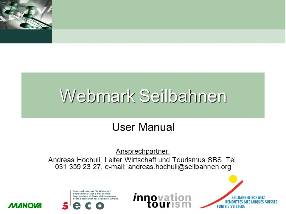 Webmark Seilbahnen User Manual Ansprechpartner: Andreas Hochuli, Leiter Wirtschaft und Tourismus SBS, Tel. 031 359 23 27, e-mail: andreas.hochuli@seil