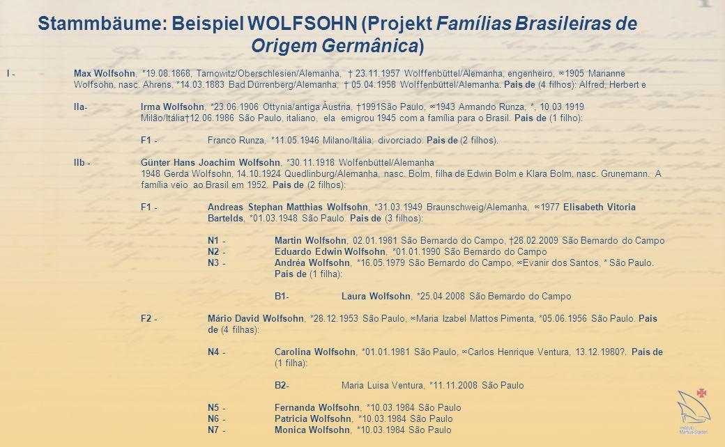 Stammbäume: Beispiel WOLFSOHN (Projekt Famílias Brasileiras de Origem Germânica) I -Max Wolfsohn, *19.08.1868, Tarnowitz/Oberschlesien/Alemanha, 23.11.1957 Wolffenbüttel/Alemanha, engenheiro, 1905 Marianne Wolfsohn, nasc.