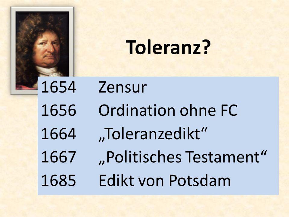 Toleranz? 1654Zensur 1656Ordination ohne FC 1664Toleranzedikt 1667Politisches Testament 1685Edikt von Potsdam