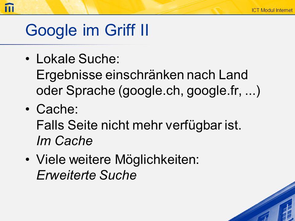 ICT Modul Internet Google im Griff II Lokale Suche: Ergebnisse einschränken nach Land oder Sprache (google.ch, google.fr,...) Cache: Falls Seite nicht