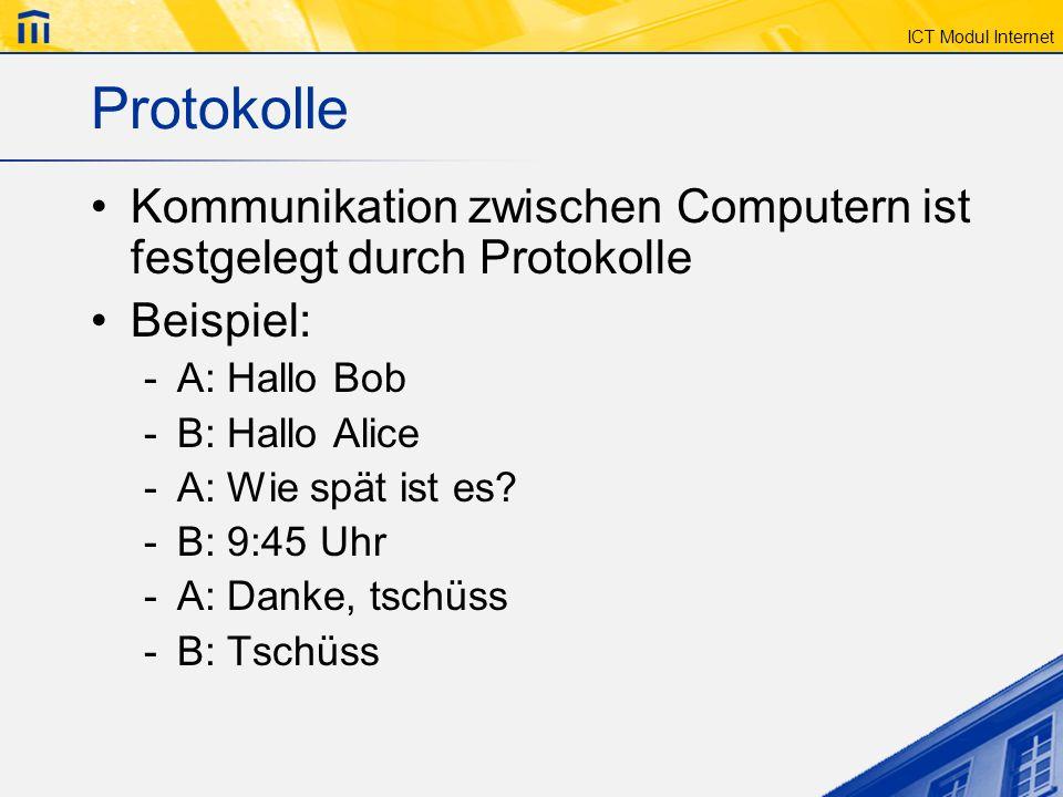 ICT Modul Internet Protokolle Kommunikation zwischen Computern ist festgelegt durch Protokolle Beispiel: -A: Hallo Bob -B: Hallo Alice -A: Wie spät is