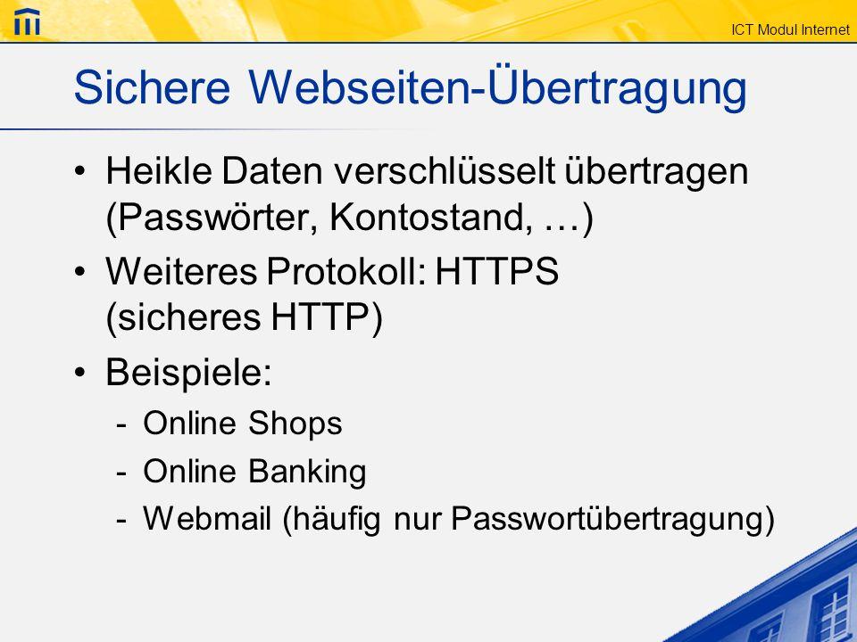 ICT Modul Internet Sichere Webseiten-Übertragung Heikle Daten verschlüsselt übertragen (Passwörter, Kontostand, …) Weiteres Protokoll: HTTPS (sicheres