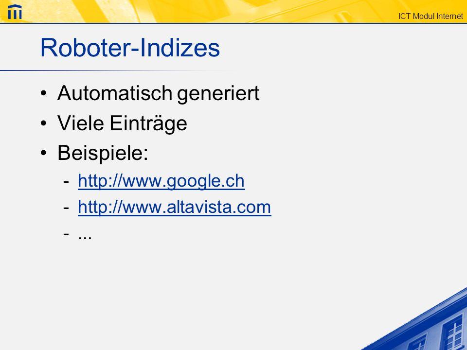 ICT Modul Internet Roboter-Indizes Automatisch generiert Viele Einträge Beispiele: -http://www.google.chhttp://www.google.ch -http://www.altavista.com