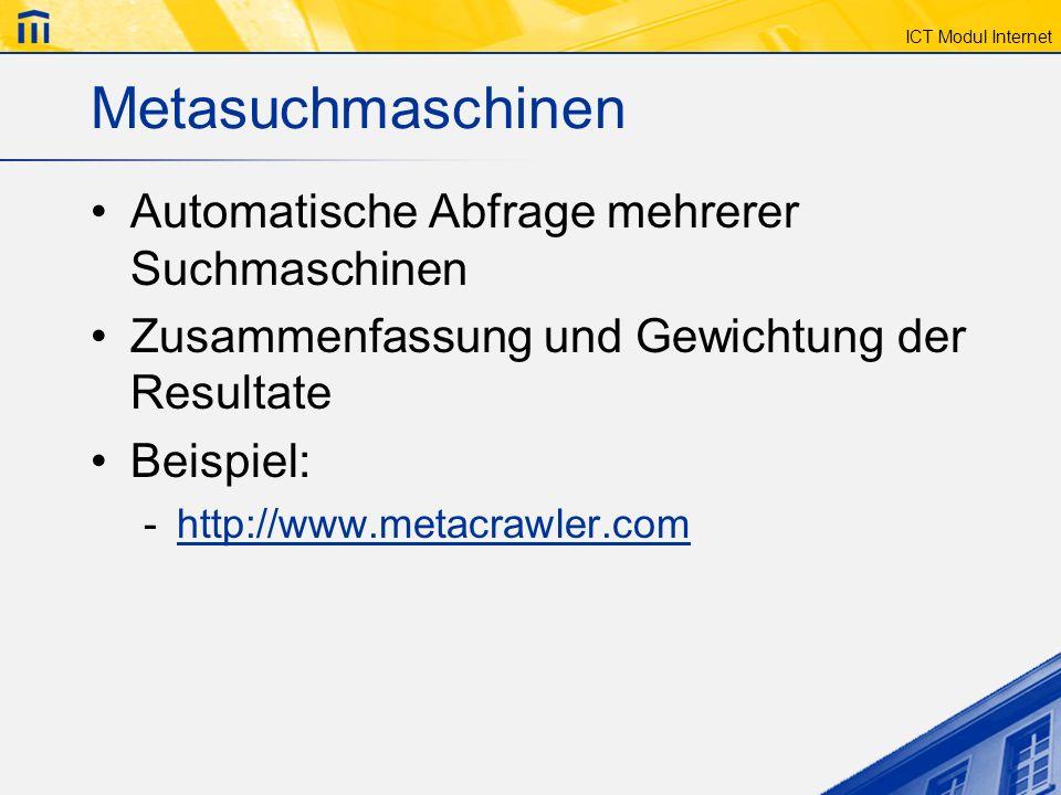 ICT Modul Internet Metasuchmaschinen Automatische Abfrage mehrerer Suchmaschinen Zusammenfassung und Gewichtung der Resultate Beispiel: -http://www.me