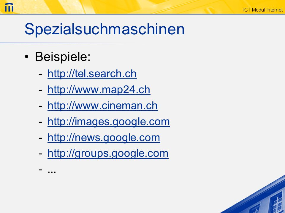 ICT Modul Internet Spezialsuchmaschinen Beispiele: -http://tel.search.chhttp://tel.search.ch -http://www.map24.chhttp://www.map24.ch -http://www.cineman.chhttp://www.cineman.ch -http://images.google.comhttp://images.google.com -http://news.google.comhttp://news.google.com -http://groups.google.comhttp://groups.google.com -...