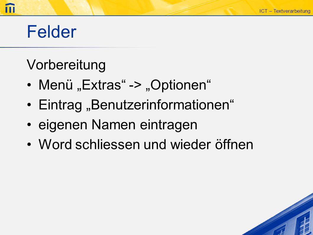 ICT – Textverarbeitung Felder Vorbereitung Menü Extras -> Optionen Eintrag Benutzerinformationen eigenen Namen eintragen Word schliessen und wieder öf
