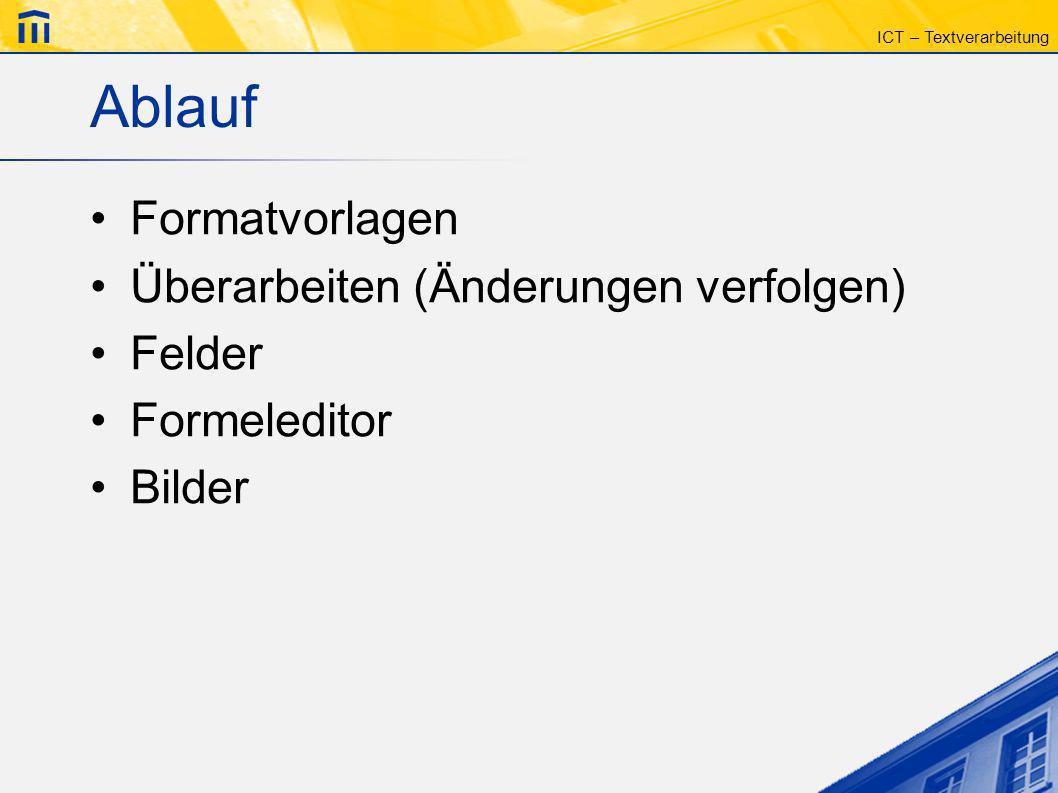 ICT – Textverarbeitung Ablauf Formatvorlagen Überarbeiten (Änderungen verfolgen) Felder Formeleditor Bilder