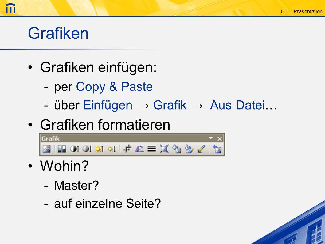 ICT – Präsentation Grafiken Grafiken einfügen: -per Copy & Paste -über Einfügen Grafik Aus Datei… Grafiken formatieren Wohin? -Master? -auf einzelne S