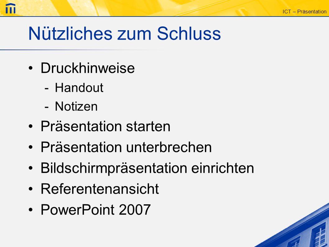 ICT – Präsentation Nützliches zum Schluss Druckhinweise -Handout -Notizen Präsentation starten Präsentation unterbrechen Bildschirmpräsentation einric
