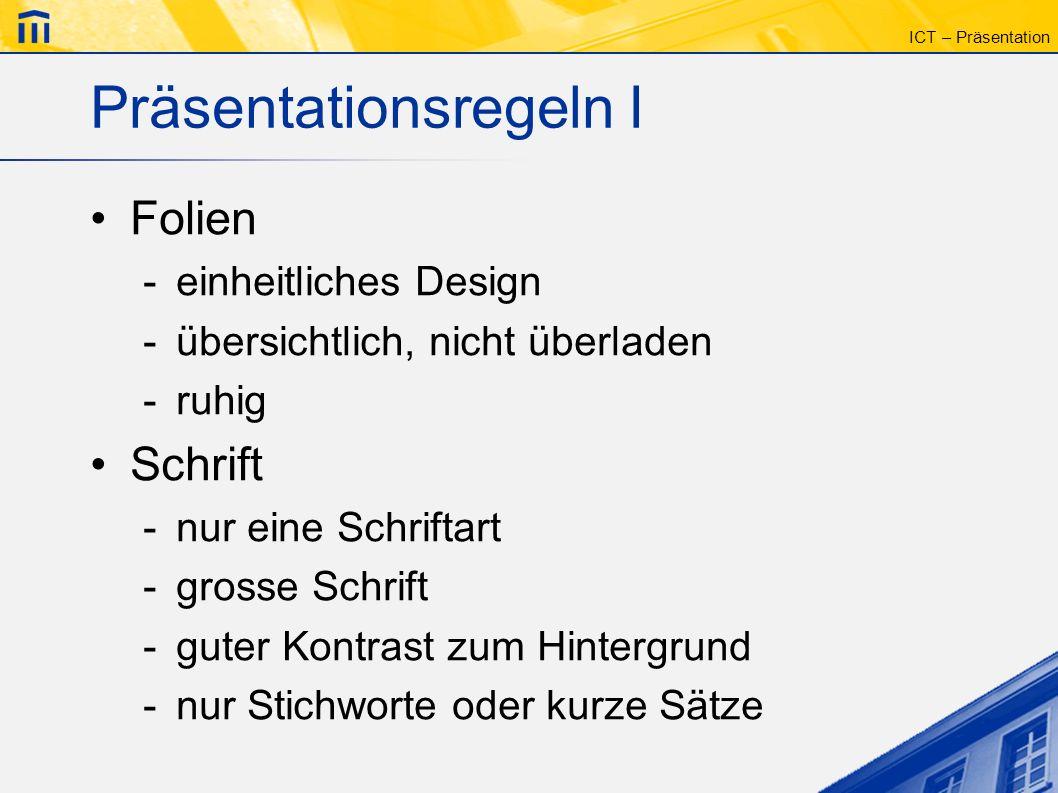 ICT – Präsentation Präsentationsregeln I Folien -einheitliches Design -übersichtlich, nicht überladen -ruhig Schrift -nur eine Schriftart -grosse Schr