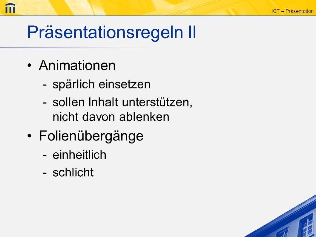 ICT – Präsentation Präsentationsregeln II Animationen -spärlich einsetzen -sollen Inhalt unterstützen, nicht davon ablenken Folienübergänge -einheitli