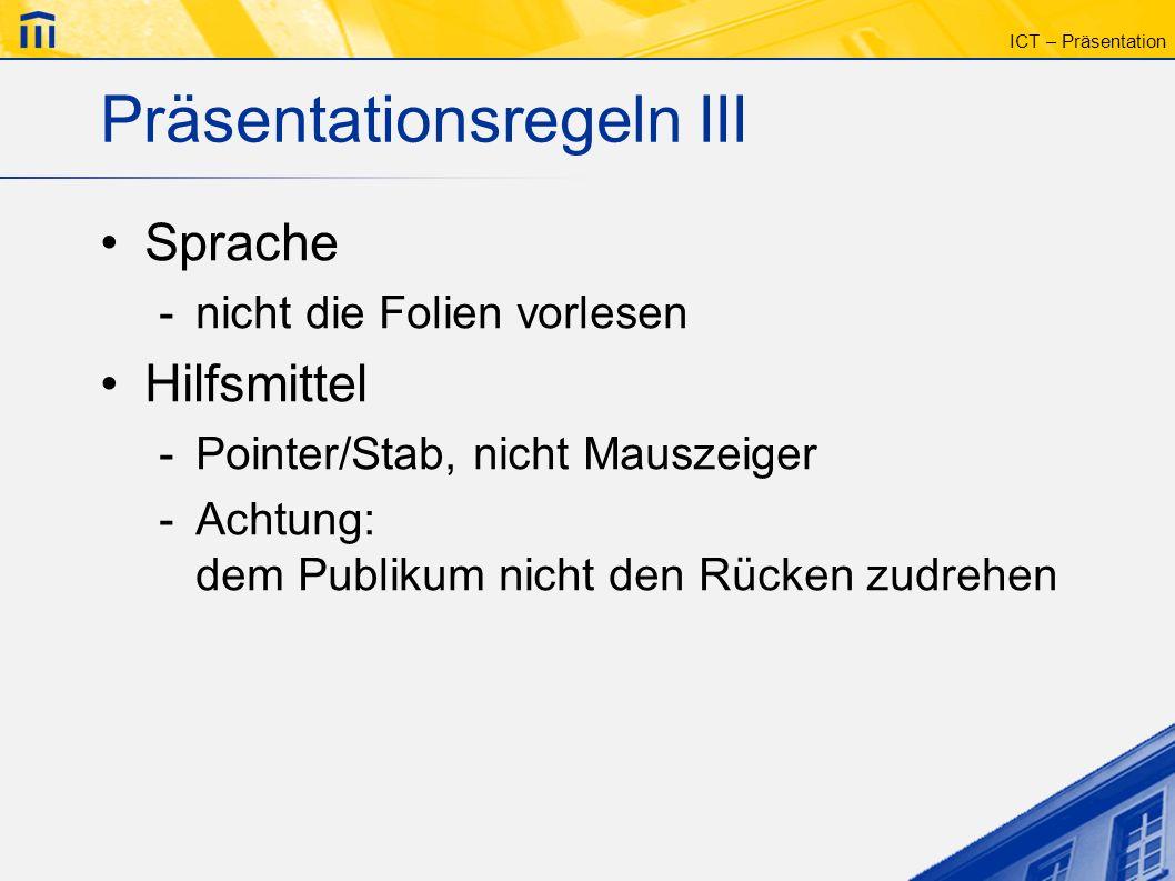 ICT – Präsentation Präsentationsregeln III Sprache -nicht die Folien vorlesen Hilfsmittel -Pointer/Stab, nicht Mauszeiger -Achtung: dem Publikum nicht