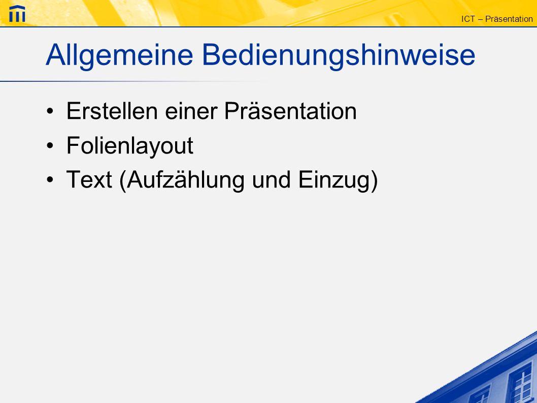 ICT – Präsentation Allgemeine Bedienungshinweise Erstellen einer Präsentation Folienlayout Text (Aufzählung und Einzug)