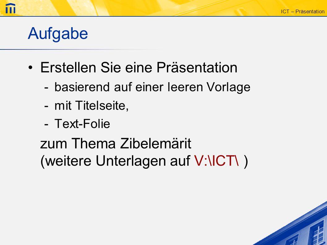 ICT – Präsentation Aufgabe Erstellen Sie eine Präsentation -basierend auf einer leeren Vorlage -mit Titelseite, -Text-Folie zum Thema Zibelemärit (wei