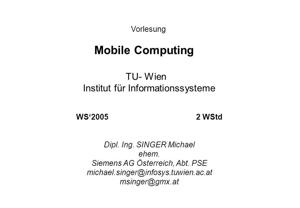 Vorlesung Mobile Computing TU- Wien Institut für Informationssysteme WS20052 WStd Dipl. Ing. SINGER Michael ehem. Siemens AG Österreich, Abt. PSE mich