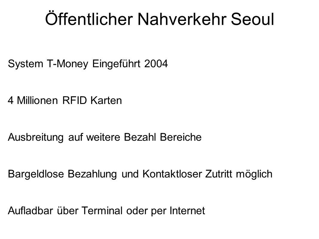 Öffentlicher Nahverkehr Seoul System T-Money Eingeführt 2004 4 Millionen RFID Karten Ausbreitung auf weitere Bezahl Bereiche Bargeldlose Bezahlung und Kontaktloser Zutritt möglich Aufladbar über Terminal oder per Internet