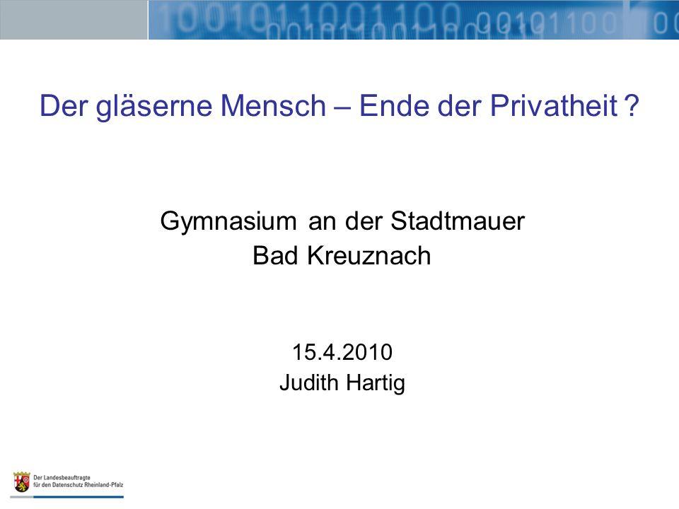Der gläserne Mensch – Ende der Privatheit ? Gymnasium an der Stadtmauer Bad Kreuznach 15.4.2010 Judith Hartig