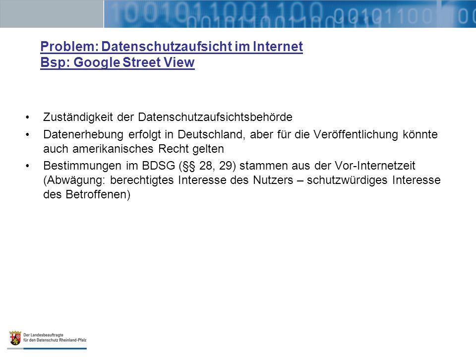 Problem: Datenschutzaufsicht im Internet Bsp: Google Street View Zuständigkeit der Datenschutzaufsichtsbehörde Datenerhebung erfolgt in Deutschland, aber für die Veröffentlichung könnte auch amerikanisches Recht gelten Bestimmungen im BDSG (§§ 28, 29) stammen aus der Vor-Internetzeit (Abwägung: berechtigtes Interesse des Nutzers – schutzwürdiges Interesse des Betroffenen)