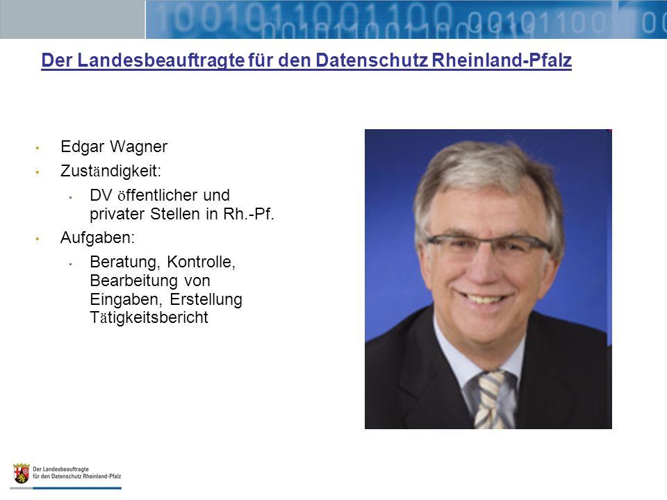 Der Landesbeauftragte für den Datenschutz Rheinland-Pfalz Edgar Wagner Zust ä ndigkeit: DV ö ffentlicher und privater Stellen in Rh.-Pf. Aufgaben: Ber