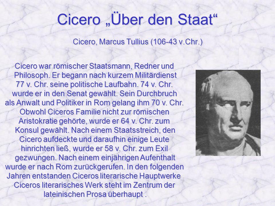 Cicero Über den Staat Cicero, Marcus Tullius (106-43 v.Chr.) Cicero war römischer Staatsmann, Redner und Philosoph. Er begann nach kurzem Militärdiens