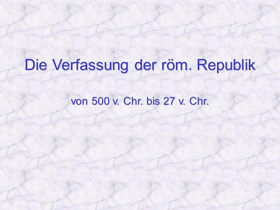 Die Verfassung der röm. Republik von 500 v. Chr. bis 27 v. Chr. Die VerfassungDie Verfassung