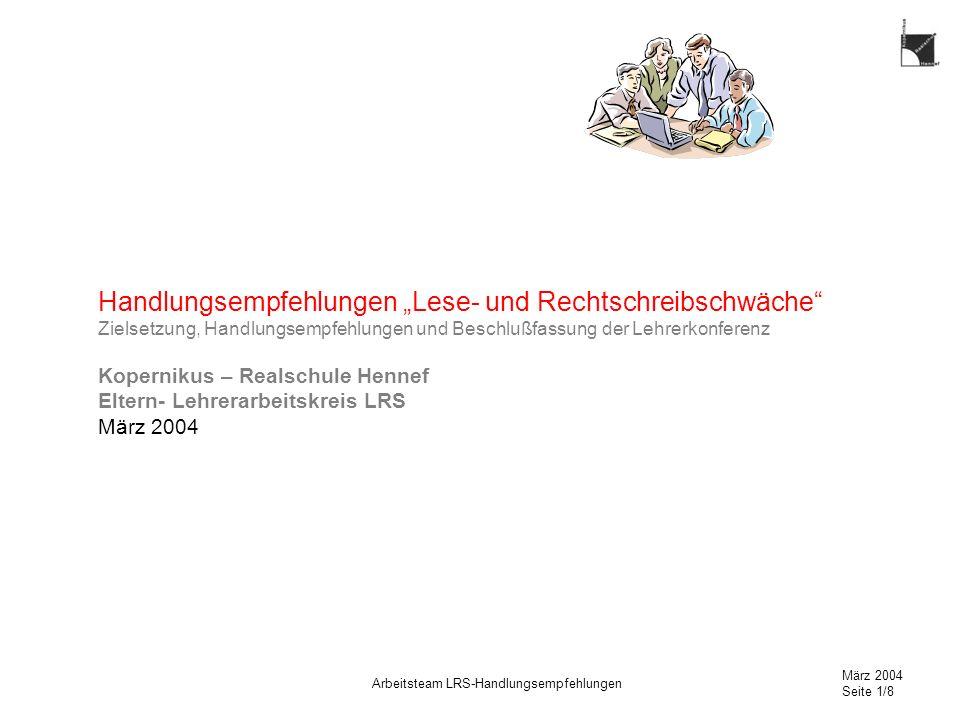 März 2004 Seite 1/8 Arbeitsteam LRS-Handlungsempfehlungen Handlungsempfehlungen Lese- und Rechtschreibschwäche Zielsetzung, Handlungsempfehlungen und Beschlußfassung der Lehrerkonferenz Kopernikus – Realschule Hennef Eltern- Lehrerarbeitskreis LRS März 2004