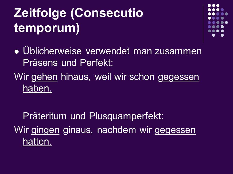 Zeitfolge (Consecutio temporum) Üblicherweise verwendet man zusammen Präsens und Perfekt: Wir gehen hinaus, weil wir schon gegessen haben. Präteritum