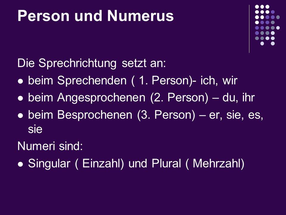 Person und Numerus Die Sprechrichtung setzt an: beim Sprechenden ( 1. Person)- ich, wir beim Angesprochenen (2. Person) – du, ihr beim Besprochenen (3