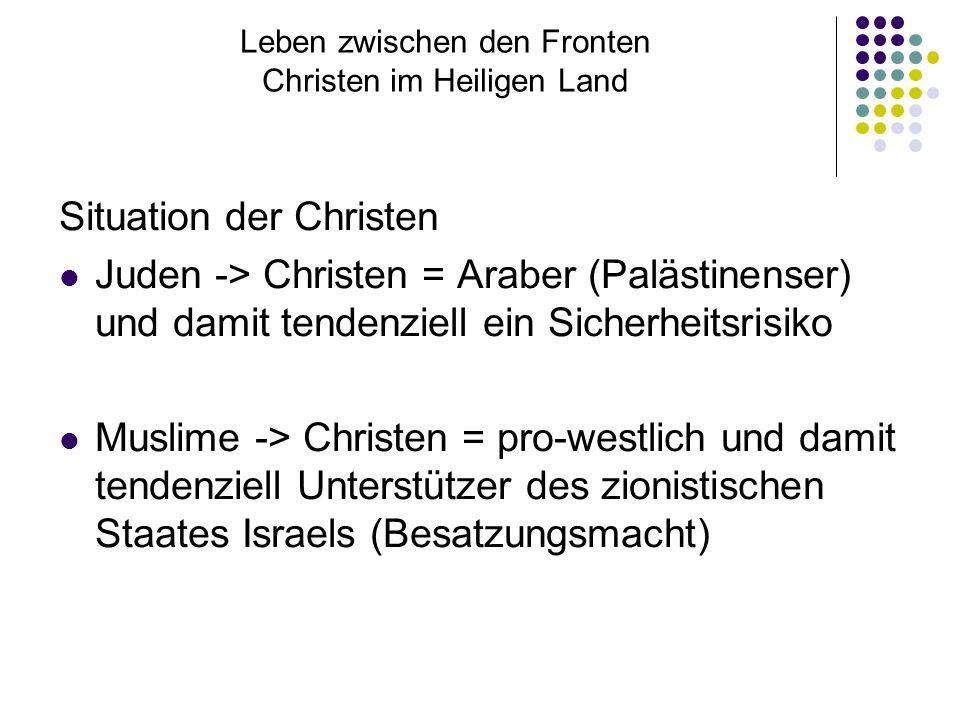 Leben zwischen den Fronten Christen im Heiligen Land Situation der Christen Juden -> Christen = Araber (Palästinenser) und damit tendenziell ein Sicherheitsrisiko Muslime -> Christen = pro-westlich und damit tendenziell Unterstützer des zionistischen Staates Israels (Besatzungsmacht)