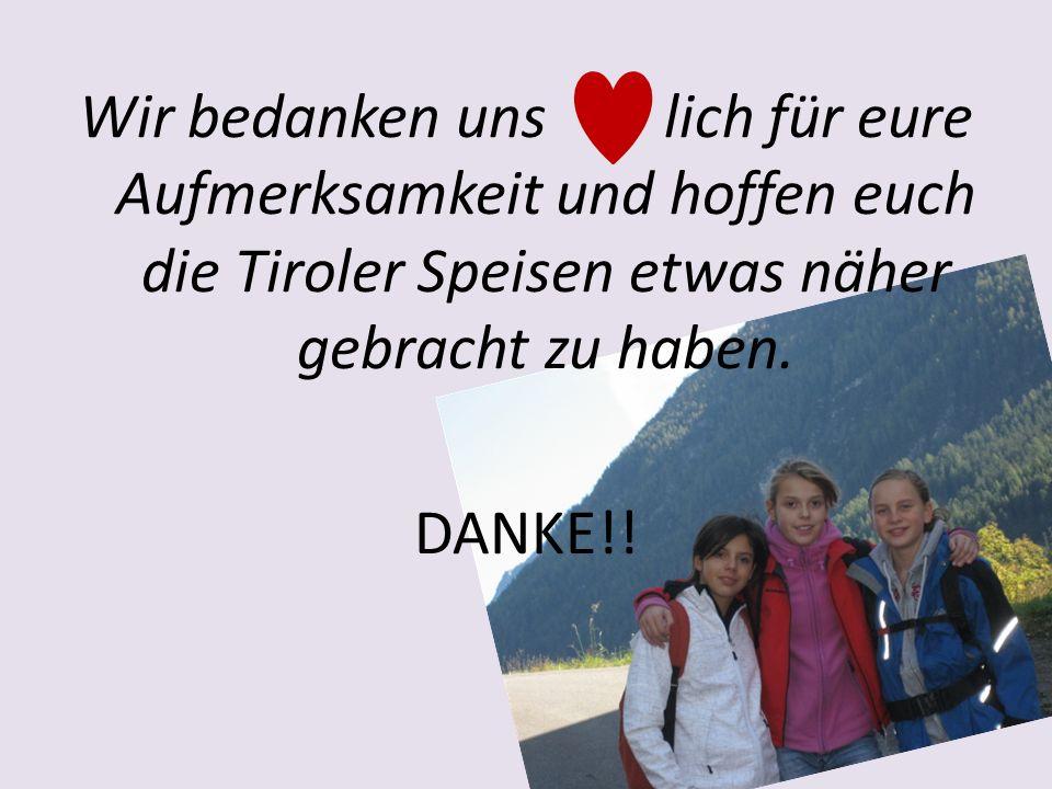 Wir bedanken uns lich für eure Aufmerksamkeit und hoffen euch die Tiroler Speisen etwas näher gebracht zu haben.