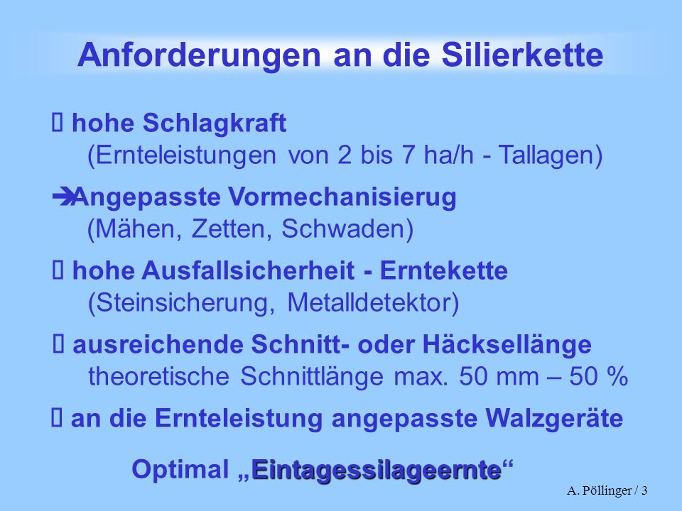 A. Pöllinger / 3 Anforderungen an die Silierkette hohe Schlagkraft (Ernteleistungen von 2 bis 7 ha/h - Tallagen) hohe Ausfallsicherheit - Erntekette (