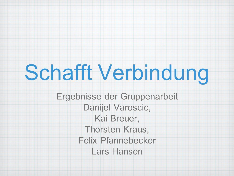 Schafft Verbindung Ergebnisse der Gruppenarbeit Danijel Varoscic, Kai Breuer, Thorsten Kraus, Felix Pfannebecker Lars Hansen