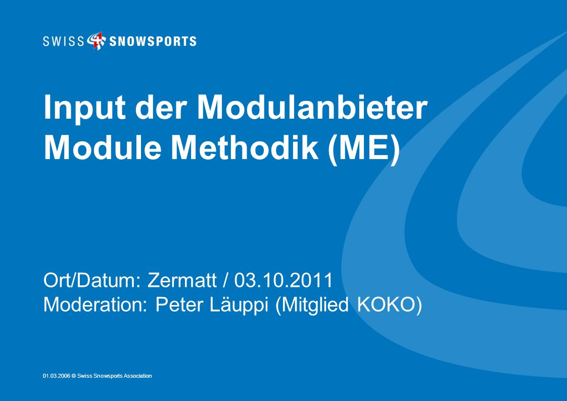 01.03.2006 © Swiss Snowsports Association Input der Modulanbieter Module Methodik (ME) Ort/Datum: Zermatt / 03.10.2011 Moderation: Peter Läuppi (Mitgl