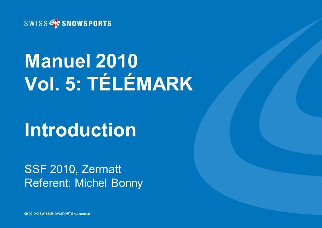 09.2010 © SWISS SNOWSPORTS Association Manuel 2010 Vol. 5: TÉLÉMARK Introduction SSF 2010, Zermatt Referent: Michel Bonny