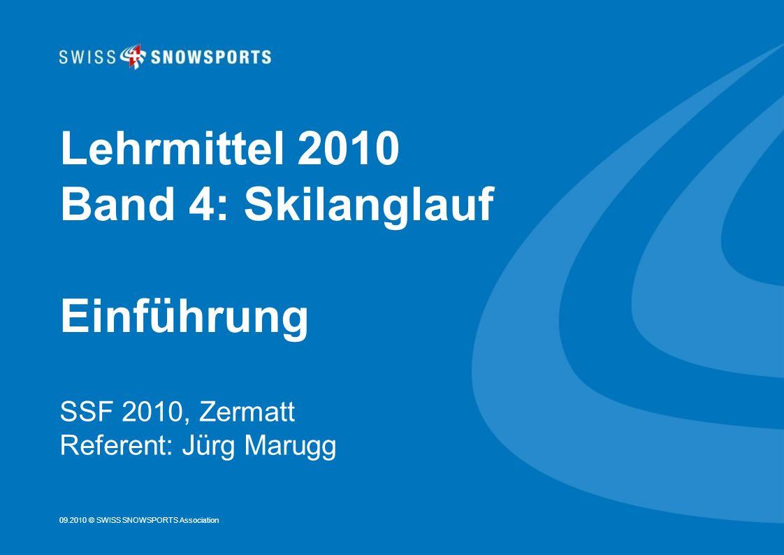 09.2010 © SWISS SNOWSPORTS Association Lehrmittel 2010 Band 4: Skilanglauf Einführung SSF 2010, Zermatt Referent: Jürg Marugg